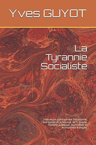 La Tyrannie Socialiste: Littérature politique sur l'économie, l'entreprise et la bourse, de Y. Guyot, homme politique, journaliste et économiste français. (French Edition)