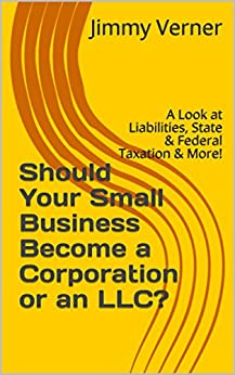 Should Your Small Business Become a Corporation or an LLC?: A Look at Liabilities, State & Federal Taxation & More! by [Verner, Jimmy]