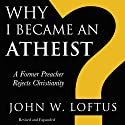 Why I Became an Atheist: A Former Preacher Rejects Christianity: Revised & Expanded Audiobook by John W. Loftus Narrated by Buzz Kemper