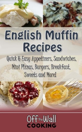 English Muffin Recipes: Quick & Easy Appetizers, Sandwiches, Mini Pizzas, Burgers, Breakfast, Sweets and ()