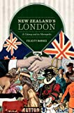 New Zealand's London : A Colony and Its Metropolis, Barnes, Felicity, 1869405854