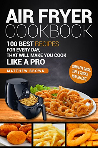 Air Fryer Cookbook: 100 Best Recipes for Every Day: that Will Make you Cook Like a Pro, Complete Guide, Tips & Tricks, New Release by Matthew  Brown