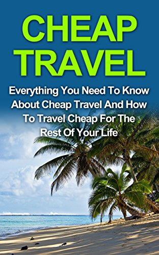 Cheap Travel: Everything You Need To Know On Cheap Travel For The Rest Of Your Life! (Cheap Travel, Travel Cheaper)