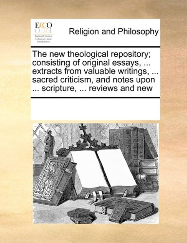 Read Online The new theological repository; consisting of original essays, ... extracts from valuable writings, ... sacred criticism, and notes upon ... scripture, ... reviews and new pdf epub