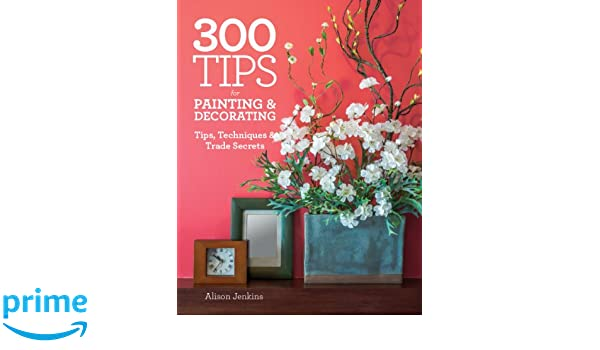 300 Tips For Painting And Decorating: Tips, Techniques And Trade Secrets:  Alison Jenkins: 9781770854529: Amazon.com: Books