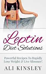 Leptin Diet Solutions: Powerful Recipes To Rapidly Lose Weight & Live Slimmer! (Easy To Follow!)