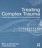 Treating Complex Trauma: A Relational Blueprint for Collaboration and Change (Psychosocial Stress Series)