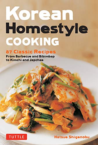 Korean Homestyle Cooking: 87 Classic Recipes - From Barbecue and Bibimbap to Kimchi and Japchae by Hatsue Shigenobu