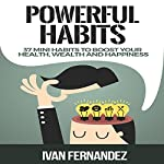 Powerful Habits: 37 Mini Habits to Boost Your Health, Wealth and Happiness | Ivan Fernandez