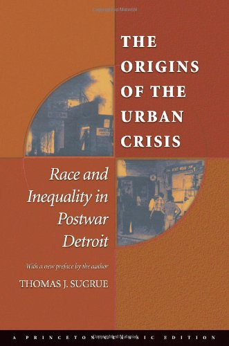 The Origins of the Urban Crisis: Race and Inequality in Postwar Detroit (Princeton Studies in American Politics: Historical, International, and Comparative Perspectives)