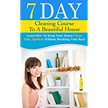 7 DAY CLEANING COURSE TO A BEAUTIFUL HOUSE: Learn How To Keep Your House Clean, Tidy, Spotless Without Breaking Your Back.