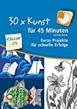 30 x Kunst für 45 Minuten - Klasse 3/4: Kurze Projekte für schnelle Erfolge