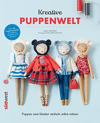 Kreative Puppenwelt: Puppen und Kleider einfach selbst nähen – Über 40 Puppenmodelle zum Nähen, Stricken und Basteln