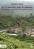 Of Planting and Planning: The making of British colonial cities (Planning, History and Environment Series), Robert Home, 0415540542