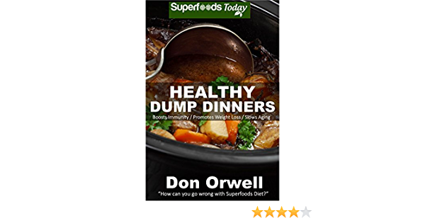 Healthy Dump Dinners: Over 100 Quick & Easy Gluten Free Low Cholesterol Whole Foods Recipes full of Antioxidants & Phytochemicals (Natural Weight Loss Transformation Book 200)