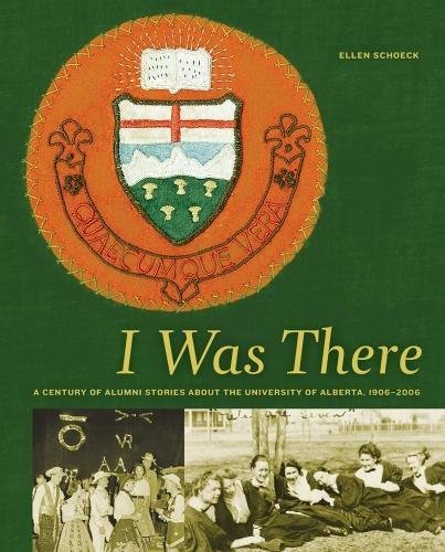I Was There: A Century of Alumni Stories about the University of Alberta, 1906–2006 (University of Alberta Centennial Se