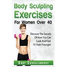 BODY SCULPTING EXERCISES FOR WOMEN OVER 40: Look and Feel 10 Years Younger (Fit Expert Series)