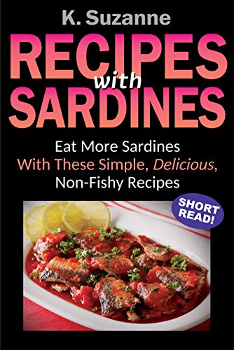 Recipes with Sardines: Eat More Sardines With These Simple, Delicious, Non-Fishy Recipes by [Suzanne, K.]