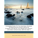 Contributions to the Natural History of Kerguelen Island: Made in Connection with the American Transit-Of-Venus Expedition, 1874-75, Part 1