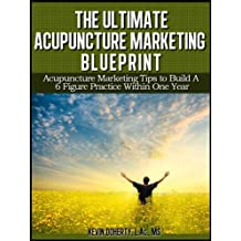 The Ultimate Acupuncture Marketing Blueprint: Acupuncture Marketing Tips to Build a 6 Figure Practice In 1 Year