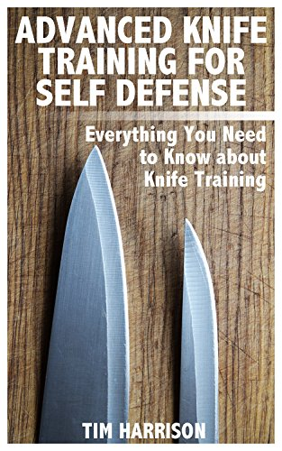 Advanced Knife Training for Self Defense: Everything You Need to Know about Knife Training: (Self-Defense, Self Protection) by [Harrison, Tim ]