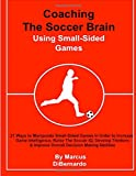 Coaching The Soccer Brain  Using Small-Sided Games: 21 Ways to Manipulate Small-Sided Games In Order to Increase Game Intelligence, Raise The Soccer ... & Improve Overall Decision Making Abilities