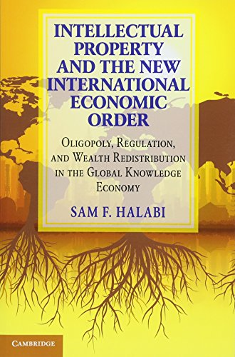 Intellectual Property and the New International Economic Order: Oligopoly, Regulation, and Wealth Redistribution in the Global Knowledge Economy