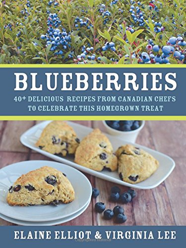 Blueberries: 40+ delicious recipes from Canadian chefs to celebrate this homegrown treat by Elaine Elliot, Virginia Lee