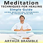 Meditation Techniques for Healing: Simple Guide: Using Meditation Techniques to Trigger Healing | Arthur Bramble
