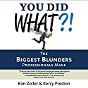 You Did What?!: The Biggest Blunders Professionals Make Audiobook by Kim Zoller, Kerry Preston Narrated by Karen Saltus