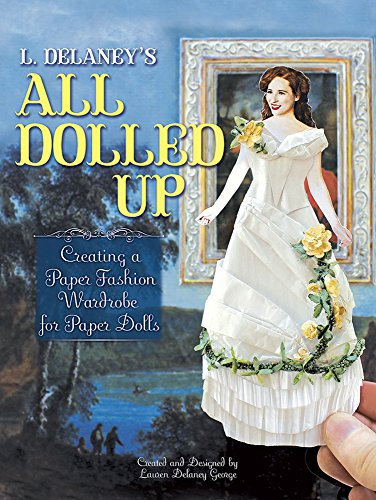 L. Delaney's All Dolled Up: Creating a Paper Fashion Wardrobe for Paper (Clothing Ensemble Collection)
