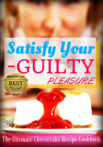 Satisfy Your Guilty Pleasure: The Ultimate Cheesecake Recipe (Ultimate Cheesecake Recipe)