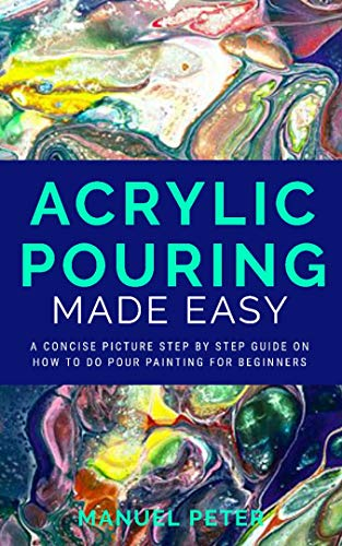 Acrylic Pouring Made Easy: A Concise Picture Step by Step on How to Do Pour Painting for Beginners por Manuel Peter