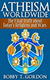 Atheism Worldwide: the Final Truth about Today's Religions and Wars, Bobby Gordon, 1478273054