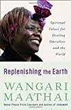 Replenishing the Earth: Spiritual Values for Healing Ourselves and the World, Wangari Maathai, 030759114X