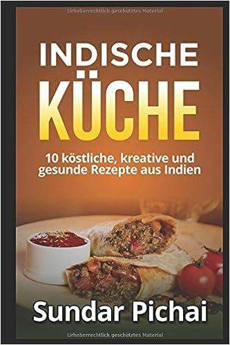 Indische Küche: 10 köstliche, kreative und gesunde Rezepte aus ...