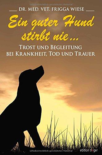 Ein Guter Hund Stirbt Nie ...  Trost Und Begleitung Bei Krankheit Tod Und Trauer  Edition Tieger