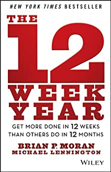 The 12 Week Year: Get More Done in 12 Weeks than Others Do in 12 Months by [Moran, Brian P., Lennington, Michael]