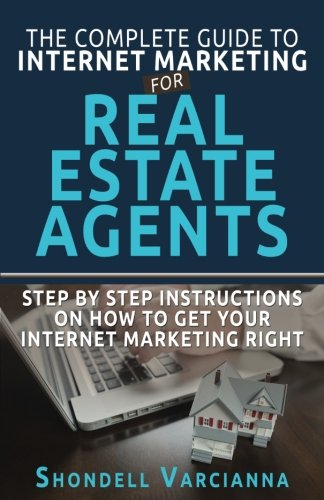 The Complete Guide To Internet Marketing For Real Estate Agents: Step By Step Instructions On How To Get YOUR INTERNET MARKETING RIGHT