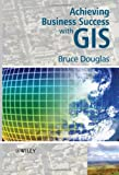 Achieving Business Success with GIS, Bruce Douglas, 0470727241