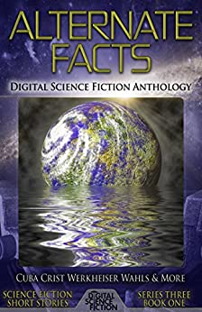 Alternate Facts: Digital Science Fiction Anthology (Digital Science Fiction Short Stories Series Three) by [Digital Fiction, Gary Cuba, Vonnie Winslow Crist, Jay Werkheiser, Jamie Wahls, Mark Wolf, Richard Zwicker, D.H. Aire, Gustavo Bondoni, Patrick Lundrigan, Stephen L. Antczak]