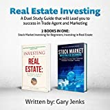 Real Estate Investing: A Duel Study Guide That Will Lead You to Success in Trade Agent and Marketing, 2 Books in One: Stock Market Investing for Beginners, Investing in Real Estate -  Gary Jenks