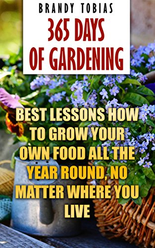 365 Days Of Gardening: Best Lessons How to Grow Your Own Food All The Year Round, No Matter Where You Live: (Organic Gardening, Prepper's Garden, Gardening, Garden Ideas, Indoor Gardening) - Foot Brandy