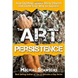 The Art of Persistence: Stop Quitting, Ignore Shiny Objects and Climb Your Way to Success