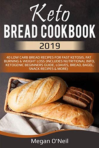 Keto Bread Cookbook 2019: 40 Low Carb Bread Recipes For Fast Ketosis, Fat Burning & Weight Loss (Includes Nutritional Info, Ketogenic Beginners Guide, Loaves, Bread, Bagel, Snack Recipes & More) by Megan O'Neil