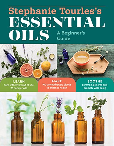 Stephanie Tourles's Essential Oils: A Beginner's Guide: Learn Safe, Effective Ways to Use 25 Popular Oils; Make 100 Aromatherapy Blends to Enhance Health; ... and Promote Well-Being (English Edition)