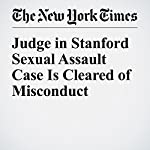 Judge in Stanford Sexual Assault Case Is Cleared of Misconduct | Daniel Victor