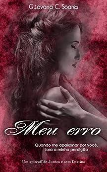 Meu Erro: Quando me apaixonar por você, fora a minha perdição (Juntos e sem Destino Livro 2) por [Soares, Giovana C.]