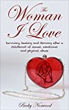 The Woman I Love: Surviving, Healing and Thriving After a Childhood of Sexual, Emotional and Physical Abuse