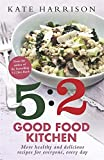 The 5:2 Good Food Kitchen: More Healthy and Delicious Recipes for Everyone, Everyday